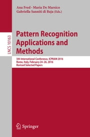 Pattern Recognition Applications and Methods - 5th International Conference, ICPRAM 2016, Rome, Italy, February 24-26, 2016, Revised Selected Papers ebook by Ana Fred, Maria De Marsico, Gabriella Sanniti di Baja