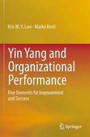 Yin Yang and Organizational Performance - Five Elements for Improvement and Success ebook by Kris M.Y. Law,Marko Kesti