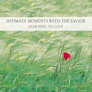 Intimate Moments with the Savior - Learning to Love audiobook by Ken Gire
