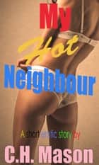 My Hot Neighbour ebook by C.H. Mason