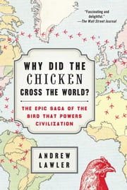 Why Did the Chicken Cross the World? - The Epic Saga of the Bird that Powers Civilization ebook by Andrew Lawler