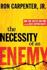 The Necessity of an Enemy - How the Battle You Face Is Your Best Opportunity ebook by Ron Carpenter, Jr.