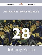 Application Service Provider 28 Success Secrets - 28 Most Asked Questions On Application Service Provider - What You Need To Know ebook by Johnny Poole