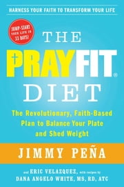The PrayFit Diet - The Revolutionary, Faith-Based Plan to Balance Your Plate and Shed Weight ebook by Jimmy Peña,Eric Velazquez,Dana Angelo White
