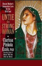 Untie the Strong Woman - Blessed Mother's Immaculate Love for the Wild Soul eBook by Dr. Clarissa Pinkola Estes