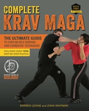 Complete Krav Maga - The Ultimate Guide to Over 250 Self-Defense and Combative Techniques ebook by Darren Levine,John Whitman