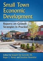 Small Town Economic Development - Reports on Growth Strategies in Practice ebook by Roger L. Kemp, Jonathan Rosenthal, Joaquin Jay Gonzalez,...