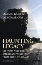 Haunting Legacy - Vietnam and the American Presidency from Ford to Obama ebook by Marvin Kalb, Deborah Kalb