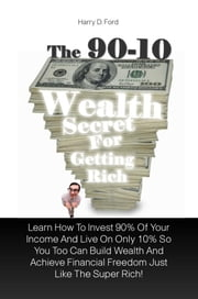 The 90-10 Wealth Secret For Getting Rich - Learn How To Invest 90% Of Your Income And Live On Only 10% So You Too Can Build Wealth And Achieve Financial Freedom Just Like The Super Rich! ebook by Harry D. Ford