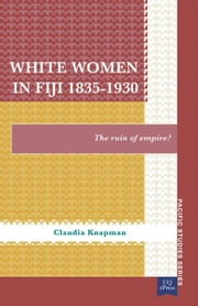 White Women in Fiji, 18351930 - The Ruin of Empire? ebook by Claudia Knapman