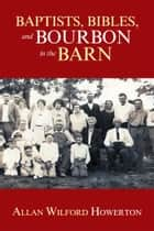 Baptists, Bibles, and Bourbon in the Barn: The Stories, the Characters, and the Haunting Places of a West (O'MG) Kentucky Childhood. ebook by Allan Wilford Howerton