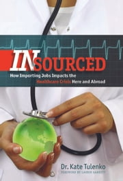 Insourced - How Importing Jobs Impacts the Healthcare Crisis Here and Abroad ebook by Dr. Kate Tulenko,Laurie Garrett