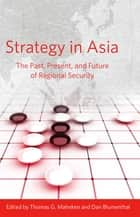 Strategy in Asia - The Past, Present, and Future of Regional Security ebook by Thomas G. Mahnken, Dan Blumenthal