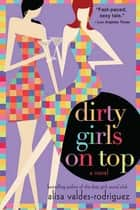 Dirty Girls on Top - A Novel ebook by Alisa Valdes-Rodriguez