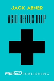 Acid Reflux Help! ebook by Jack Abner,Pointed Publishing