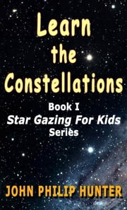 Learn the Constellations - Star Gazing for Kids ebook by John Philip Hunter