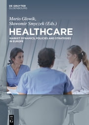 Healthcare - Market Dynamics, Policies and Strategies in Europe ebook by Mario Glowik,Slawomir Smyczek