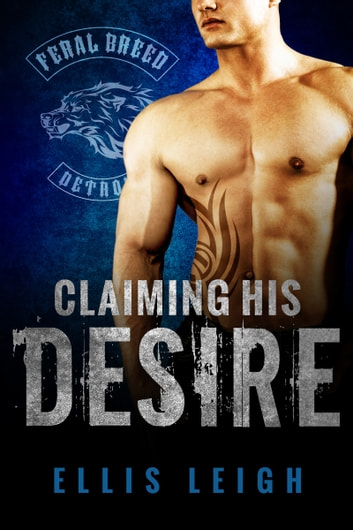Claiming His Desire - Feral Breed Motorcycle Club #6 ebook by Ellis Leigh