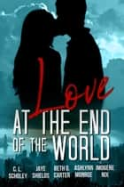Love at the End of the World ebook by C. L. Scholey, Jaye Shields, Beth D. Carter,...