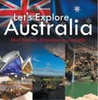 Let's Explore Australia (Most Famous Attractions in Australia) - Australia Travel Guide ebook by Baby Professor
