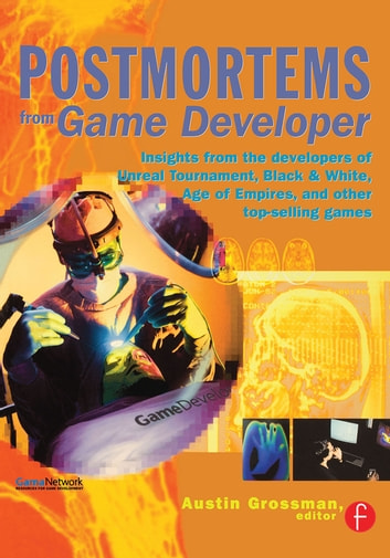 Postmortems from Game Developer - Insights from the Developers of Unreal Tournament, Black & White, Age of Empire, and Other Top-Selling Games ebook by Austin Grossman