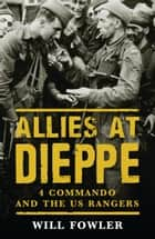 Allies at Dieppe - 4 Commando and the US Rangers ebook by Will Fowler