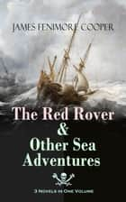 The Red Rover & Other Sea Adventures – 3 Novels in One Volume - From the Renowned Author of The Last of the Mohicans and the Leatherstocking Tales ebook by James Fenimore Cooper