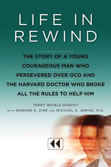 Life in Rewind - The Story of a Young Courageous Man Who Persevered Over OCD and the Harvard Doctor Who Broke All the Rules to Help Him ebook by Terry Weible Murphy,Michael A. Jenike M.D.,Edward E. Zine