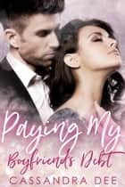Paying My Boyfriend's Debt - A Billionaire Bad Boy Romance ebook by Cassandra Dee