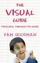 The Visual Guide - Preschool Through 5th Grade ebook by Pam Goodman