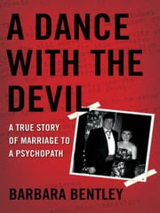 A Dance With the Devil - A True Story of Marriage to a Psychopath ebook by Barbara Bentley