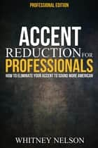 Accent Reduction For Professionals: How to Eliminate Your Accent to Sound More American ebook by Whitney Nelson