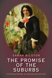 The Promise of the Suburbs - A Victorian History in Literature and Culture ebook by Sarah Bilston