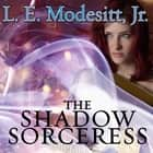 The Shadow Sorceress - The Fourth Book of the Spellsong Cycle audiobook by L. E. Modesitt Jr.