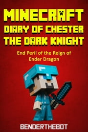 Minecraft Diary ofChester the Dark Knight - End Peril of the Reign of Ender Dragon ebook by Benderthebot
