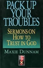 Pack Up Your Troubles - Sermons on How to Trust God ebook by Maxie Dunnam