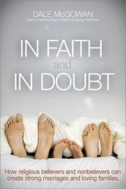 In Faith and In Doubt - How Religious Believers and Nonbelievers Can Create Strong Marriages and Loving Families ebook by Dale McGowan, Ph.D.