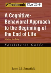 A Cognitive-Behavioral Approach to the Beginning of the End of Life, Minding the Body - Facilitator Guide ebook by Jason M. Satterfield