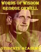 Words of Wisdom: George Orwell ebook by Students' Academy