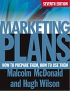 Marketing Plans - How to Prepare Them, How to Use Them ebook by Malcolm McDonald, Hugh Wilson