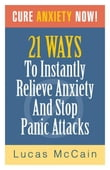 Cure Anxiety Now! 21 Ways To Instantly Relieve Anxiety & Stop Panic Attacks
