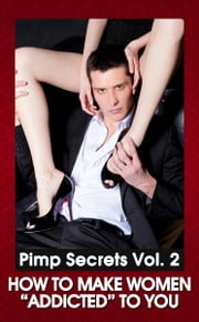 "PIMP SECRETS VOL. 2 - How to Make Women ""Addicted"" To You (How to Get Her Attention, Make Her Want You, and Be in Total Control) ebook by Johnny Snow"