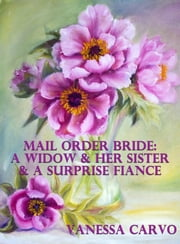 Mail Order Bride: A Widow & Her Sister & A Surprise Fiancé ebook by Vanessa Carvo