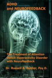 ADHD and Neurofeedback The Treatment of Attention Deficit Hyperactivity Disorder with Neurofeedback ebook by Dr. Russell A Hunter, Psy.D.