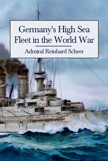 Germany's High Sea Fleet in the World War ebook by Admiral Reinhard Scheer