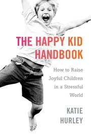 The Happy Kid Handbook - How to Raise Joyful Children in a Stressful World ebook by Katie Hurley