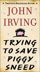 Trying to Save Piggy Sneed - 20th Anniversary Edition eBook by John Irving, Susan Cheever