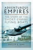 Adventurous Empires - The Story of the Short Empire Flying-Boats ebook by Phillip E. Sims