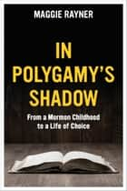 In Polygamy's Shadow - From a Mormon Childhood to a Life of Choice ebook by Maggie Rayner