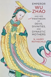 Emperor Wu Zhao and Her Pantheon of Devis, Divinities, and Dynastic Mothers ebook by Norman H. Rothschild